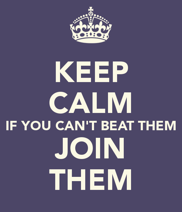 keep-calm-if-you-can-t-beat-them-join-them.jpg